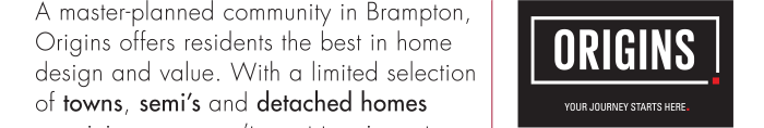 A master-planned community in Brampton, Origins offers residents the best in home design and value. With a limited selection of towns, semi's and detached homes remaining, you won't want to miss out on this incredible opportunity to buy your very own OPUS home.