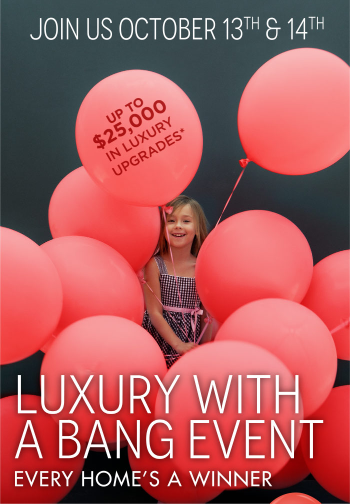Luxury With A Bang Event Every Home's A Winner Pop a balloon to reveal an extra bonus If you purchase a home on either of those days, you'll pop a balloon and instantly win one of four fabulous bonus gifts. This is over and above our existing purchaser incentives.