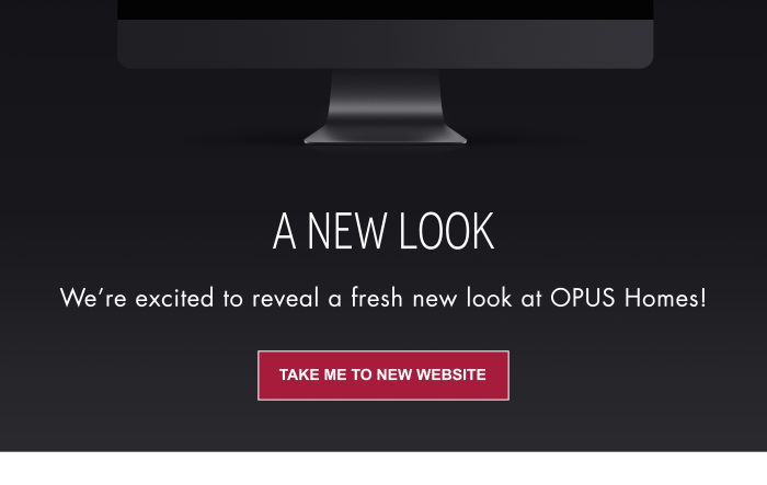 New Website launch A NEW LOOK We're excited to reveal a fresh new look at Opus Homes!