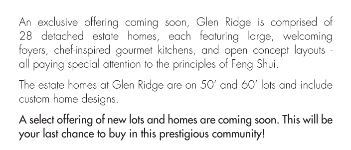 The estate homes at Glen Ridge are on 50' and 60' lots and include custom home designs. A select offering of new lots and homes are coming soon. This will be your last chance to buy in this prestigious community!