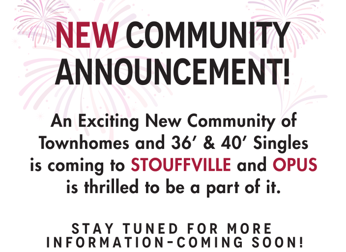 New Community Announcement! An Exciting New Community of Townhomes and 36' & 40' Singles is coming to STOUFFVILLE and OPUS is thrilled to be a part of it. Stay Tuned For More Information–coming Soon!