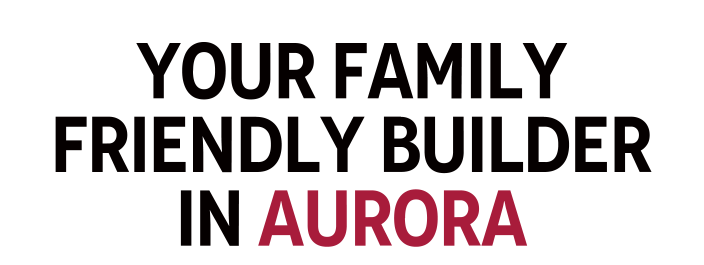 Your Family Friendly Builder In Aurora