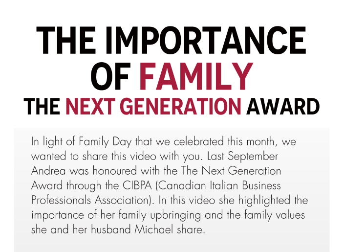 The Importance Of Family The Next Generation Award  In light of Family Day that we celebrated this month, we wanted to share this video with you. Last September Andrea was honoured with the The Next Generation Award through the CIBPA (Canadian Italian Business Professionals Association). In this video she highlighted the importance of her family upbringing and the family values she and her husband Michael share.