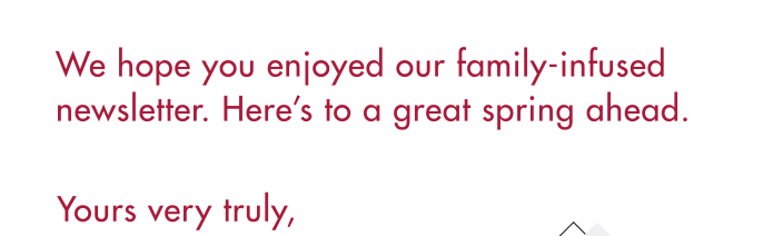 We hope you enjoyed our family-infused newsletter. Here's to a great spring ahead.
