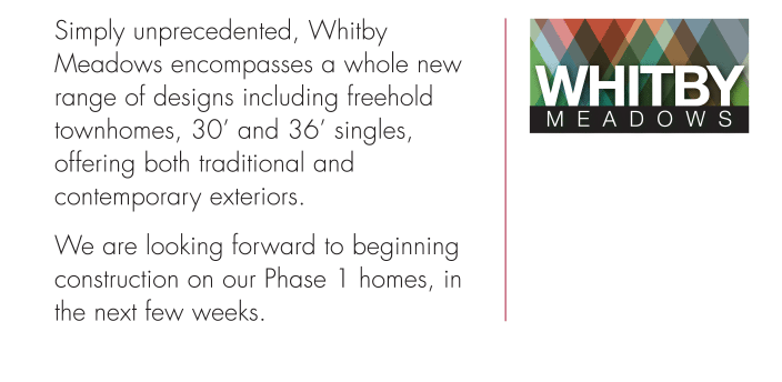 Simply unprecedented, Whitby Meadows encompasses a whole new range of designs including freehold townhomes, 30' and 36' singles, offering both traditional and contemporary exteriors We are looking forward to beginning construction on our Phase 1 homes, in the next few weeks.