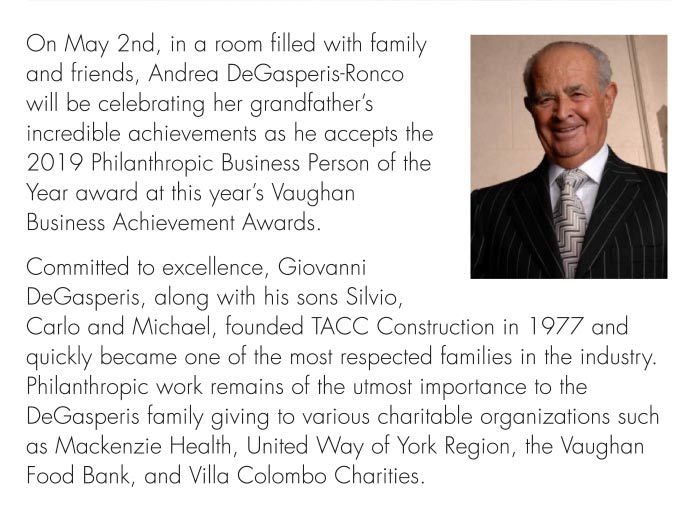 Philanthropic work remains of the utmost importance to the DeGasperis family giving to various charitable organizations such as Mackenzie Health, United Way of York Region, the Vaughan Food Bank, and Villa Colombo Charities.