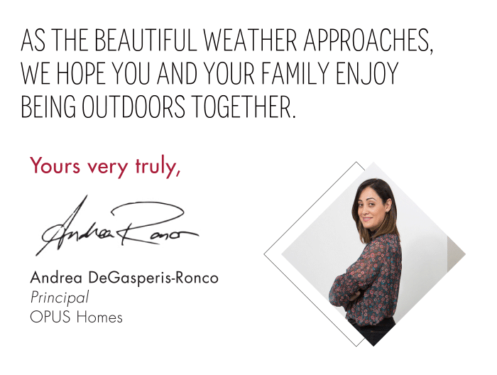 As the beautiful weather approaches,  we hope you and your family enjoy  being outdoors together. Yours very truly, Andrea DeGasperis-RoncoPrincipalOPUS Homes
