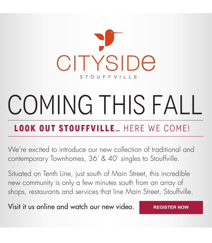 Coming this Fall  Look out Stouffville… here we come! We're excited to introduce our new collection of traditional and contemporary Townhomes, 36' & 40' singles to Stouffville. Situated on Tenth Line, just south of Main Street, this incredible new community is only a few minutes south from an array of shops, restaurants and services that line Main Street, Stouffville.  Visit it us online and watch our new video.  Register Now