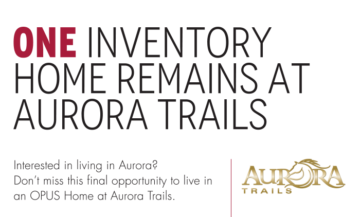Aurora Trails One Inventory Home Remains at Aurora Trails Interested in living in Aurora? Don't miss this final opportunity to live in an OPUS Home at Aurora Trails.