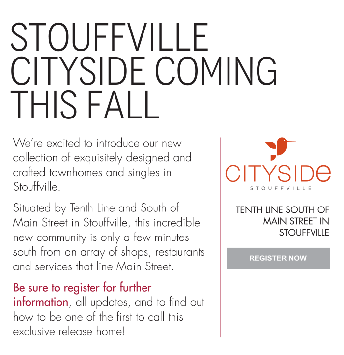 Stouffville Cityside Coming this Fall  We're excited to introduce our new collection of exquisitely designed and crafted townhomes and singles in Stouffville.  Situated by Tenth Line and South of Main Street in Stouffville, this incredible new community is only a few minutes south from an array of shops, restaurants and services that line Main Street.  Be sure to register for further information, all updates, and to find out how to be one of the first to call this exclusive release home! Cityside Stouffville Tenth Line South Of Main Street In Stouffville Register now