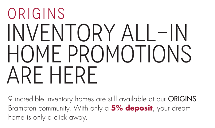 ORIGINS Inventory All-In Home Promotions are Here 9 incredible inventory homes are still available at our ORIGINS Brampton community. With only a 5% deposit, your dream home is only a click away.