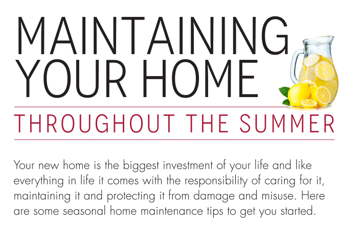Maintaining Your Home Throughout The Summer Your new home is the biggest investment of your life and like everything in life it comes with the responsibility of caring for it, maintaining it and protecting it from damage and misuse. Here are some seasonal home maintenance tips to get you started. Monitor basement humidity and avoid relative humidity levels above 60 per cent. Use a dehumidifier to maintain relative humidity below 60 per cent. Clean or replace air conditioning filter, and clean or replace ventilation system filters if necessary.