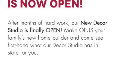 After months of hard work, our New Decor Studio is finally OPEN! Make OPUS your family's new home builder and come see first-hand what our Decor Studio has in store for you.