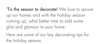 'Tis the season to decorate! We love to spruce up our homes and with the holiday season coming up, what better time to add some glitz and glamour to your home. Here are some of our key decorating tips for the holiday season.