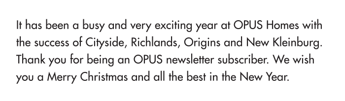 It has been a busy and very exciting year at Opus Homes with the success of Cityside, Richlands, Origins and New Kleinburg. Thank you for being an OPUS newsletter subscriber. We wish you a Merry Christmas and all the best in the New Year.
