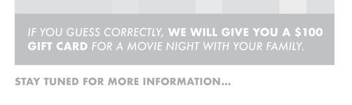 If you guess correctly, we will give you a $100 gift card for a movie night with your family. Stay tuned for more information…