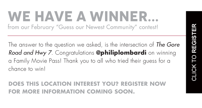 """We Have A Winner.  From our February """"Guess our Newest Community"""" contest!  The answer to the question we asked, is the intersection of The Gore Road and Hwy 7. Congratulations @philiplombardi on winning a Family Movie Pass! Thank you to all who tried their guess for a chance to win!   Does This Location Interest You? Register Now For More Information Coming Soon.  Click to Register"""