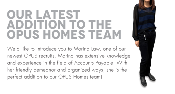 We'd like to introduce you to Morina Law, one of our newest OPUS recruits. Morina has extensive knowledge and experience in the field of Accounts Payable. With her friendly demeanor and organized ways, she is the perfect addition to our OPUS Homes team!