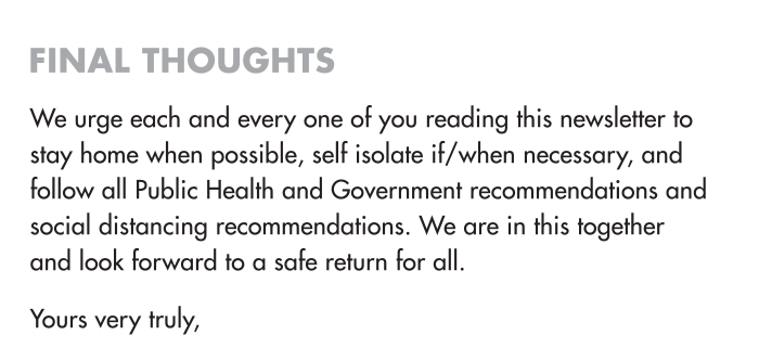 Final Thoughts We urge each and every one of you reading this newsletter to stay home when possible, self isolate if/when necessary, and follow all Public Health and Government recommendations and social distancing recommendations. We are in this together and look forward to a safe return for all.