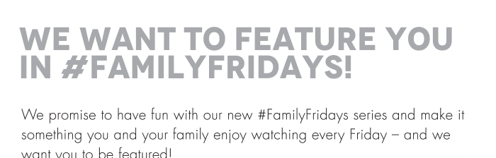 We promise to have fun with our new #FamilyFridays series and make it something you and your family enjoy watching every Friday – and we want you to be featured!