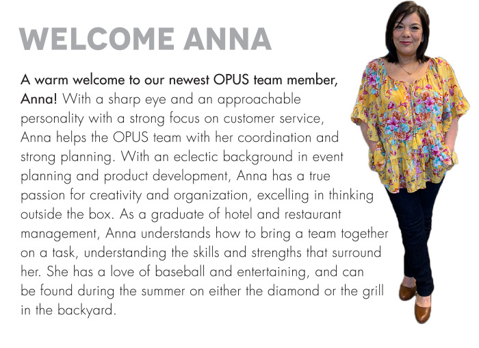 A warm welcome to our newest OPUS team member, Anna! With a sharp eye and an approachable personality with a strong focus on customer service, Anna helps the OPUS team with her coordination and strong planning. With an eclectic background in event planning and product development, Anna has a true passion for creativity and organization, excelling in thinking outside the box. As a graduate of hotel and restaurant management, Anna understands how to bring a team together on a task, understanding the skills and strengths that surround her. She has a love of baseball and entertaining, and can be found during the summer on either the diamond or the grill in the backyard.