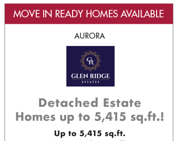 MOVE IN READY HOMES AVAILABLE Aurora Glen Ridge Estates Detached Estate Homes up to 5,415 sq.ft.! Up to 5,415 sq.ft.