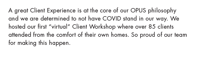 "A great Client Experience is at the core of our OPUS philosophy and we are determined to not have COVID stand in our way. We hosted our first ""virtual"" Client Workshop where over 85 clients attended from the comfort of their own homes. So proud of our team for making this happen."