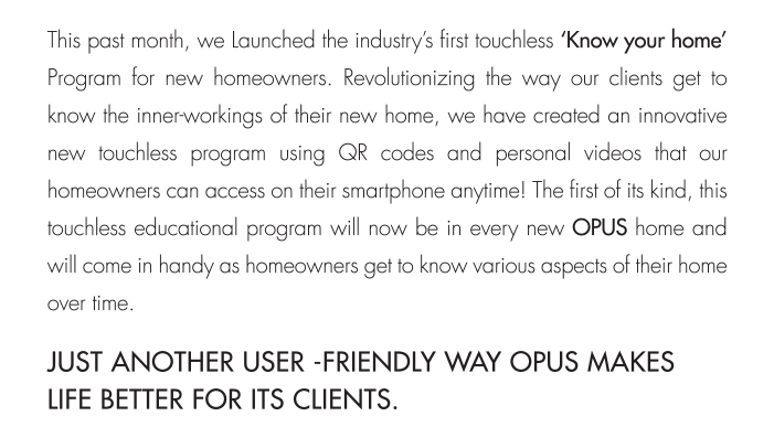 homeowners can access on their smartphone anytime! The first of its kind, this touchless educational program will now be in every new OPUS home and will come in handy as homeowners get to know various aspects of their home over time.