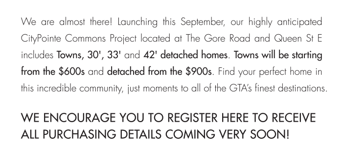 Towns will be starting from the $600s and detached from the $900s. Find your perfect home in this incredible community, just moments to all of the GTA's finest destinations.