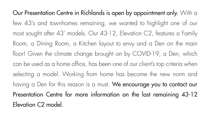 Working from home has become the new norm and having a Den for this reason is a must. We encourage you to contact our Presentation Centre for more information on the last remaining 43-12 Elevation C2 model.