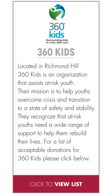 Located in Richmond Hill 360 Kids is an organization that assists at-risk youth. Their mission is to help youths overcome crisis and transition to a state of safety and stability. They recognize that at-risk youths need a wide range of support to help them rebuild their lives. For a list of acceptable donations for 360 Kids please click below.