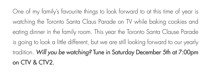 This year the Toronto Santa Clause Parade is going to look a little different, but we are still looking forward to our yearly tradition. Will you be watching? Tune in Saturday December 5th at 7:00pm on CTV & CTV2.
